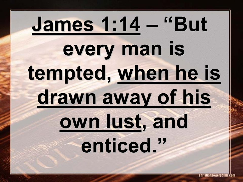 James 1:14 – But every man is tempted, when he is drawn away of his own lust, and enticed.