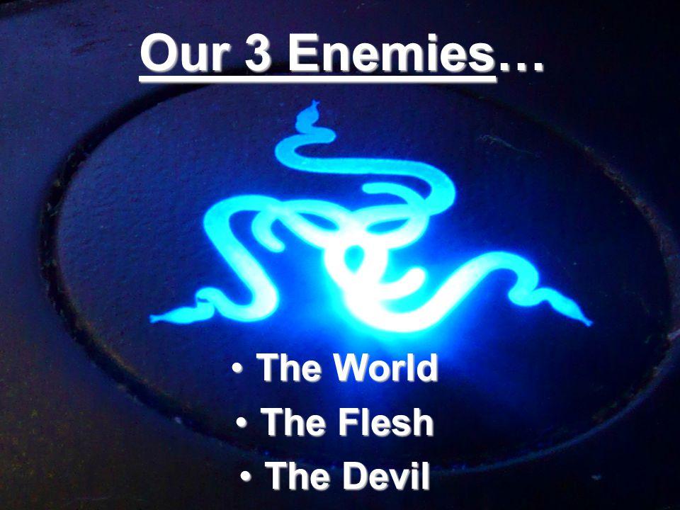 Our 3 Enemies… The WorldThe World The FleshThe Flesh The DevilThe Devil