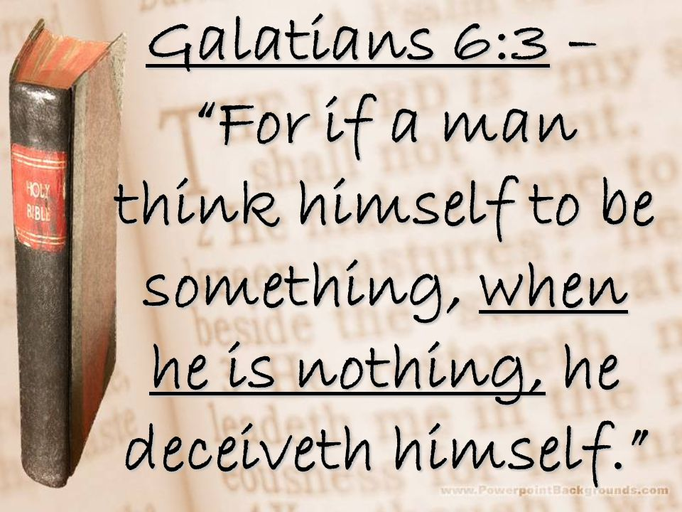 Galatians 6:3 – For if a man think himself to be something, when he is nothing, he deceiveth himself.