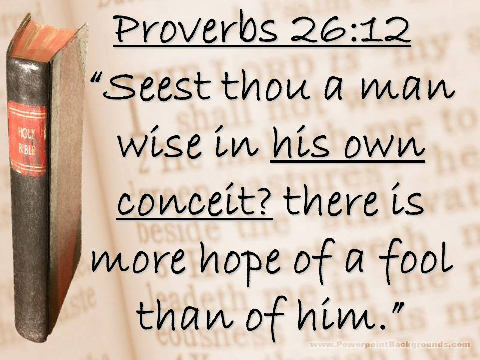 Proverbs 26:12 Seest thou a man wise in his own conceit.