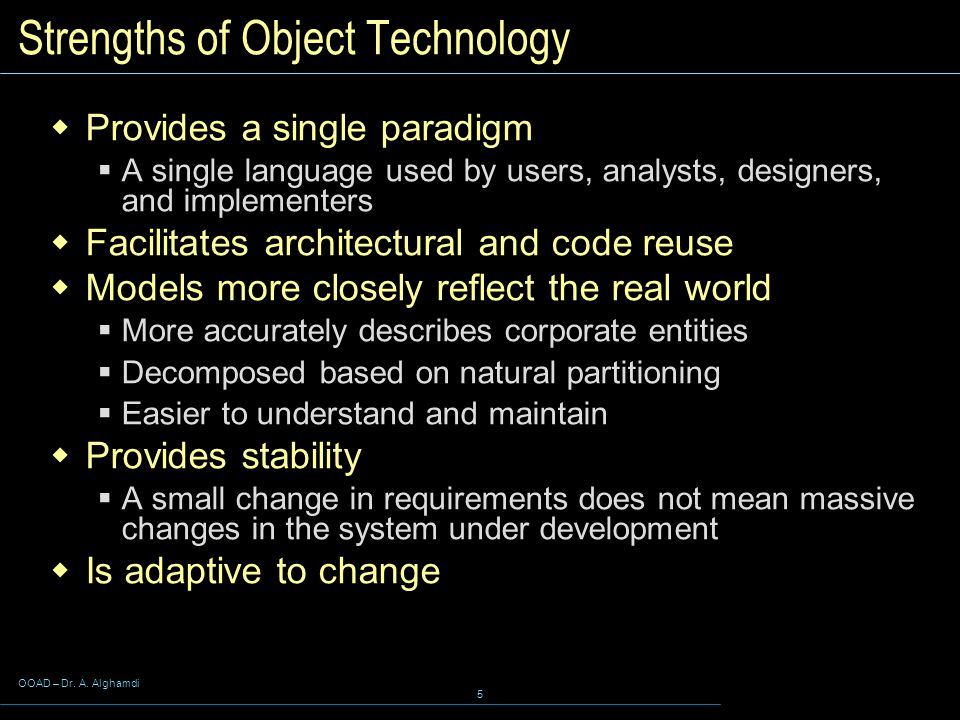 OOAD – Dr. A. Alghamdi 5 Strengths of Object Technology  Provides a single paradigm  A single language used by users, analysts, designers, and imple