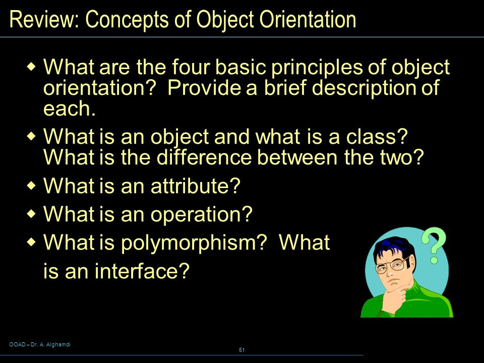 OOAD – Dr. A. Alghamdi 51 Review: Concepts of Object Orientation  What are the four basic principles of object orientation? Provide a brief descripti