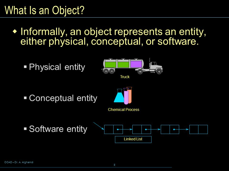 OOAD – Dr. A. Alghamdi 8 Truck Chemical Process Linked List What Is an Object.