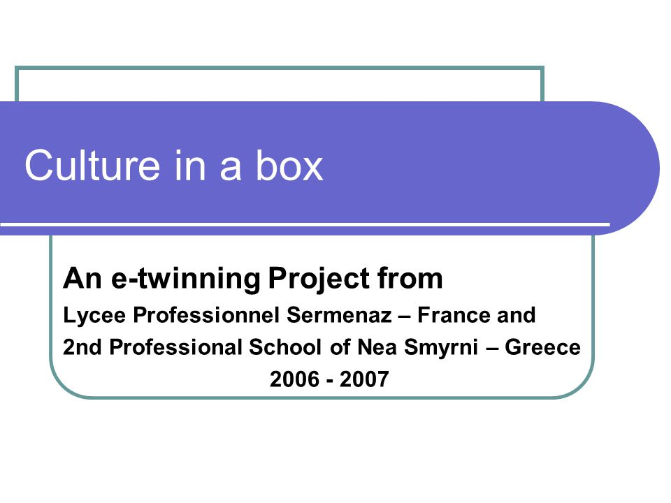 Culture in a box An e-twinning Project from Lycee Professionnel Sermenaz – France and 2nd Professional School of Nea Smyrni – Greece 2006 - 2007