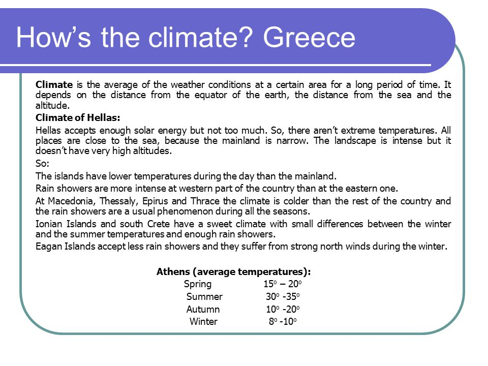 How's the climate? Greece Climate is the average of the weather conditions at a certain area for a long period of time. It depends on the distance fro
