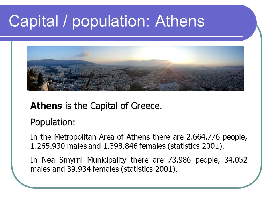 Capital / population: Athens Athens is the Capital of Greece. Population: In the Metropolitan Area of Athens there are 2.664.776 people, 1.265.930 mal