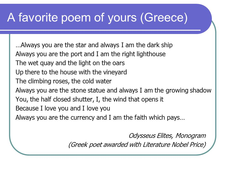 A favorite poem of yours (Greece) …Always you are the star and always I am the dark ship Always you are the port and I am the right lighthouse The wet quay and the light on the oars Up there to the house with the vineyard The climbing roses, the cold water Always you are the stone statue and always I am the growing shadow You, the half closed shutter, I, the wind that opens it Because I love you and I love you Always you are the currency and I am the faith which pays… Odysseus Elites, Monogram (Greek poet awarded with Literature Nobel Price)