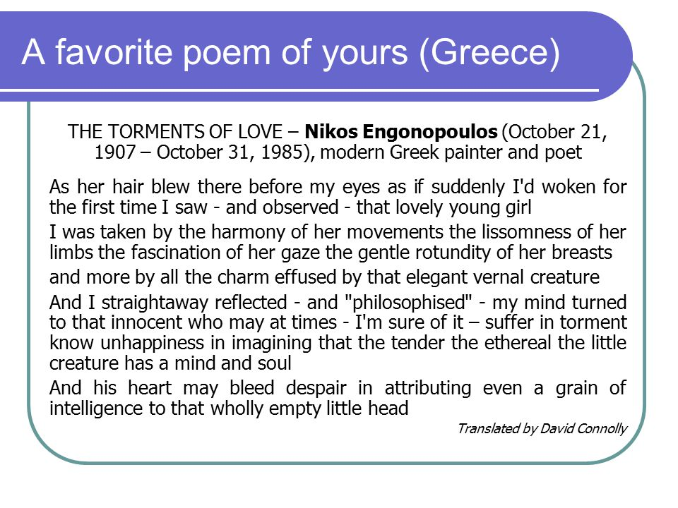 A favorite poem of yours (Greece) THE TORMENTS OF LOVE – Nikos Engonopoulos (October 21, 1907 – October 31, 1985), modern Greek painter and poet As her hair blew there before my eyes as if suddenly I d woken for the first time I saw - and observed - that lovely young girl I was taken by the harmony of her movements the lissomness of her limbs the fascination of her gaze the gentle rotundity of her breasts and more by all the charm effused by that elegant vernal creature And I straightaway reflected - and philosophised - my mind turned to that innocent who may at times - I m sure of it – suffer in torment know unhappiness in imagining that the tender the ethereal the little creature has a mind and soul And his heart may bleed despair in attributing even a grain of intelligence to that wholly empty little head Translated by David Connolly