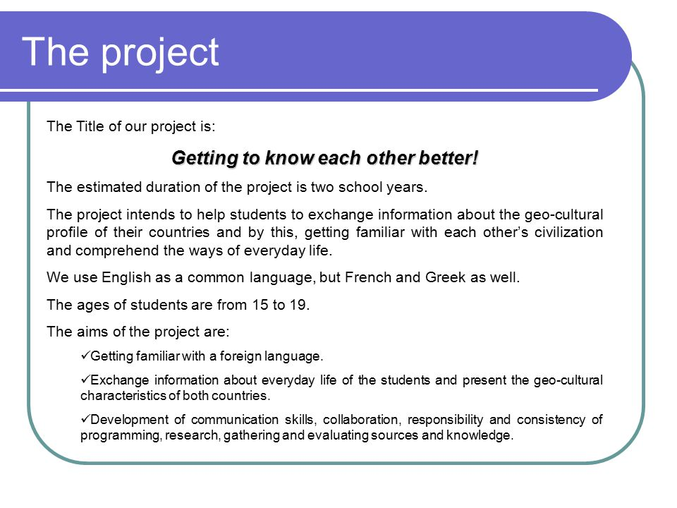 The project The Title of our project is: Getting to know each other better! The estimated duration of the project is two school years. The project int