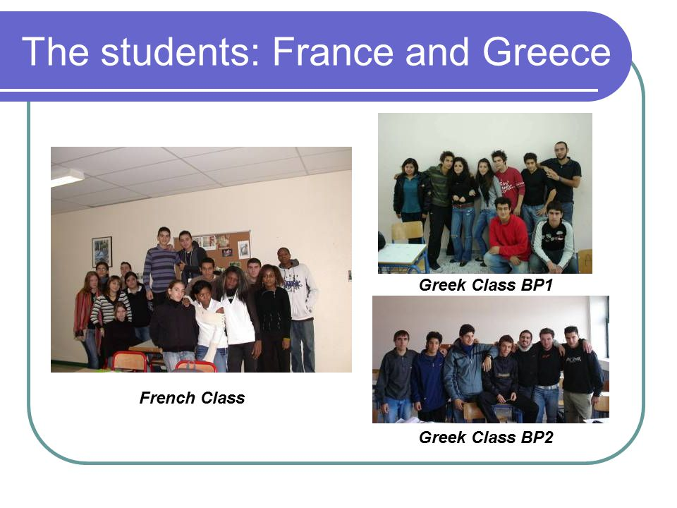 The students: France and Greece Greek Class BP1 Greek Class BP2 French Class