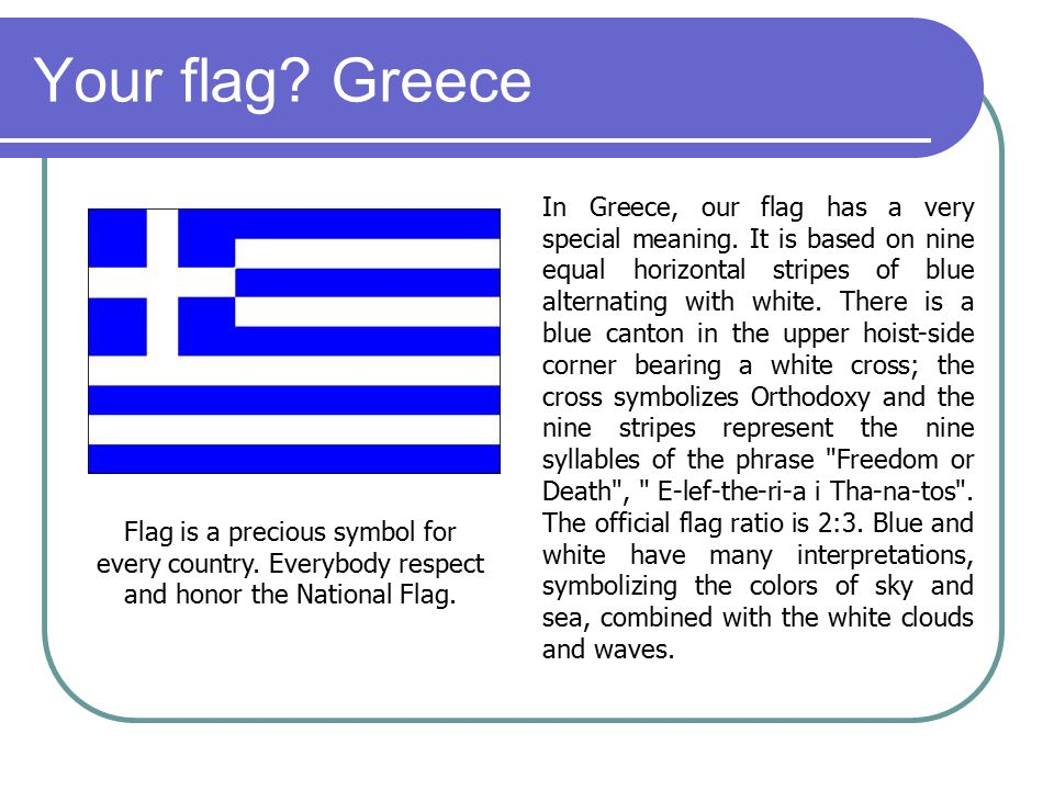 Your flag? Greece In Greece, our flag has a very special meaning. It is based on nine equal horizontal stripes of blue alternating with white. There i