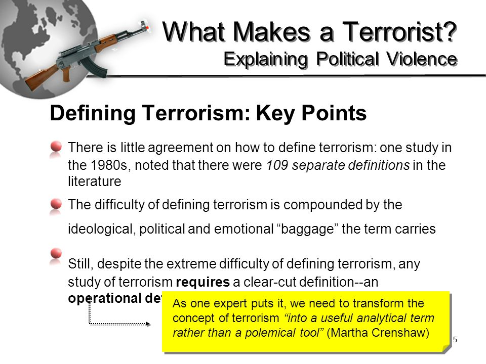 6 Here is one analytical definition [Terrorism is …] the deliberate creation and exploitation of fear through violence or the threat of violence in the pursuit of political change….Terrorism is designed to create power where there is none or to consolidate power where there is very little.