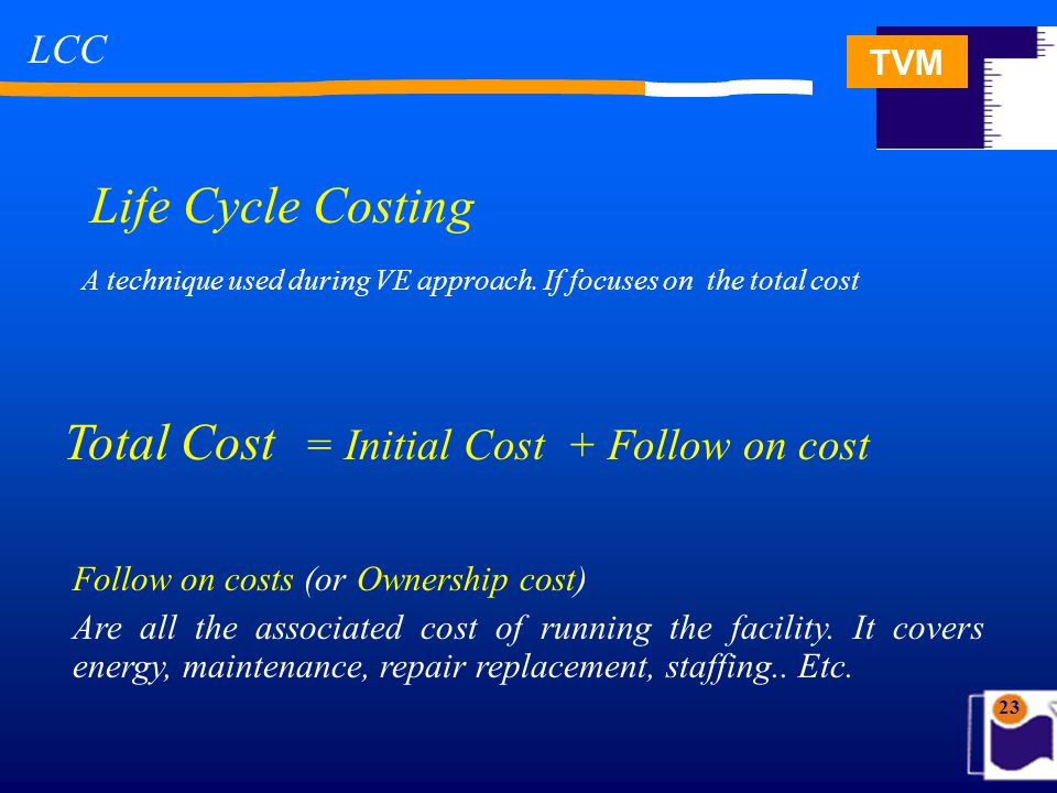 TVM 23 Life Cycle Costing A technique used during VE approach. If focuses on the total cost Total Cost = Initial Cost + Follow on cost Follow on costs