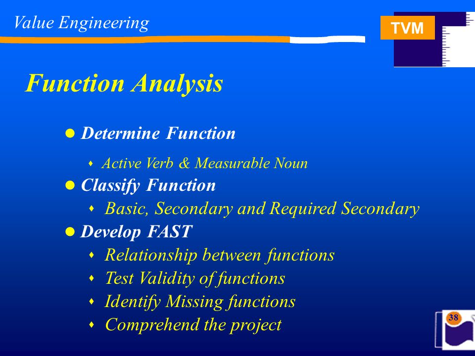 TVM 38 Determine Function  Active Verb & Measurable Noun Classify Function  Basic, Secondary and Required Secondary Develop FAST  Relationship between functions  Test Validity of functions  Identify Missing functions  Comprehend the project Function Analysis Value Engineering