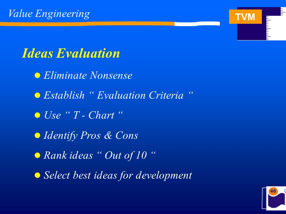 TVM 46 Eliminate Nonsense Establish Evaluation Criteria Use T - Chart Identify Pros & Cons Rank ideas Out of 10 Select best ideas for development Ideas Evaluation Value Engineering