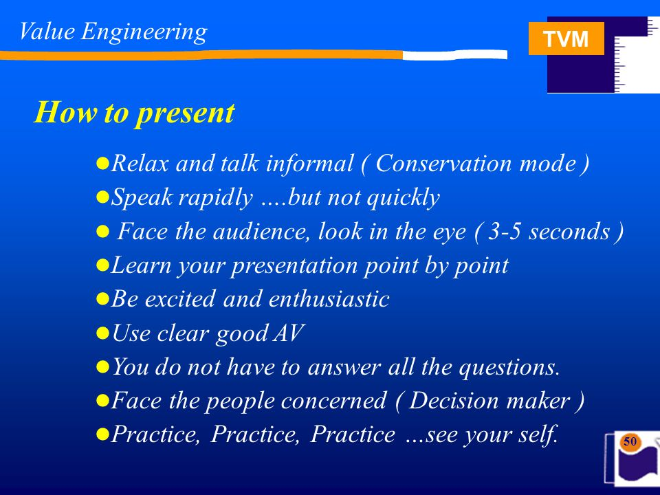 TVM 50 Relax and talk informal ( Conservation mode ) Speak rapidly ….but not quickly Face the audience, look in the eye ( 3-5 seconds ) Learn your presentation point by point Be excited and enthusiastic Use clear good AV You do not have to answer all the questions.