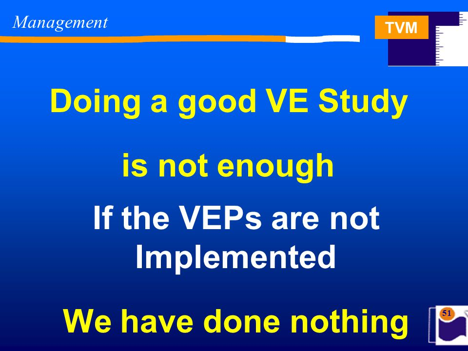 TVM 51 Management Doing a good VE Study is not enough If the VEPs are not Implemented We have done nothing