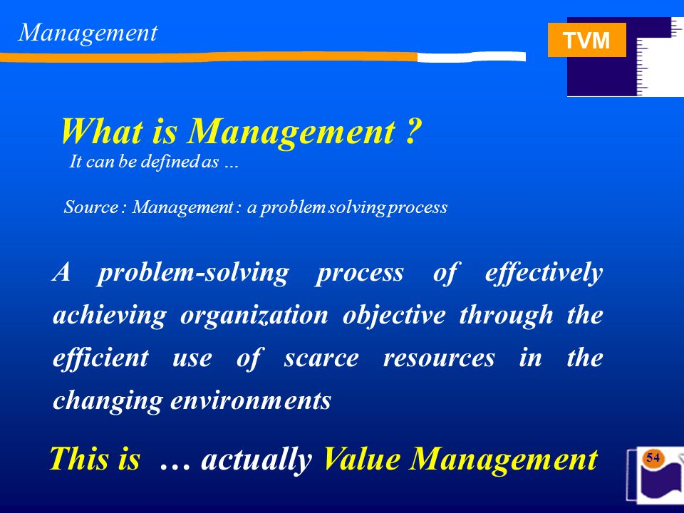TVM 54 A problem-solving process of effectively achieving organization objective through the efficient use of scarce resources in the changing environments What is Management .