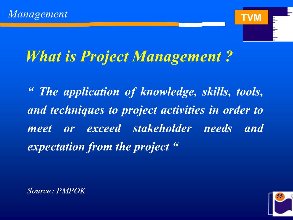 TVM 55 The application of knowledge, skills, tools, and techniques to project activities in order to meet or exceed stakeholder needs and expectation from the project What is Project Management .