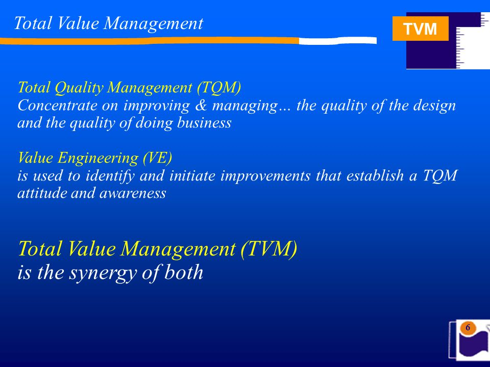 TVM 6 Total Value Management Total Quality Management (TQM) Concentrate on improving & managing… the quality of the design and the quality of doing business Value Engineering (VE) is used to identify and initiate improvements that establish a TQM attitude and awareness Total Value Management (TVM) is the synergy of both