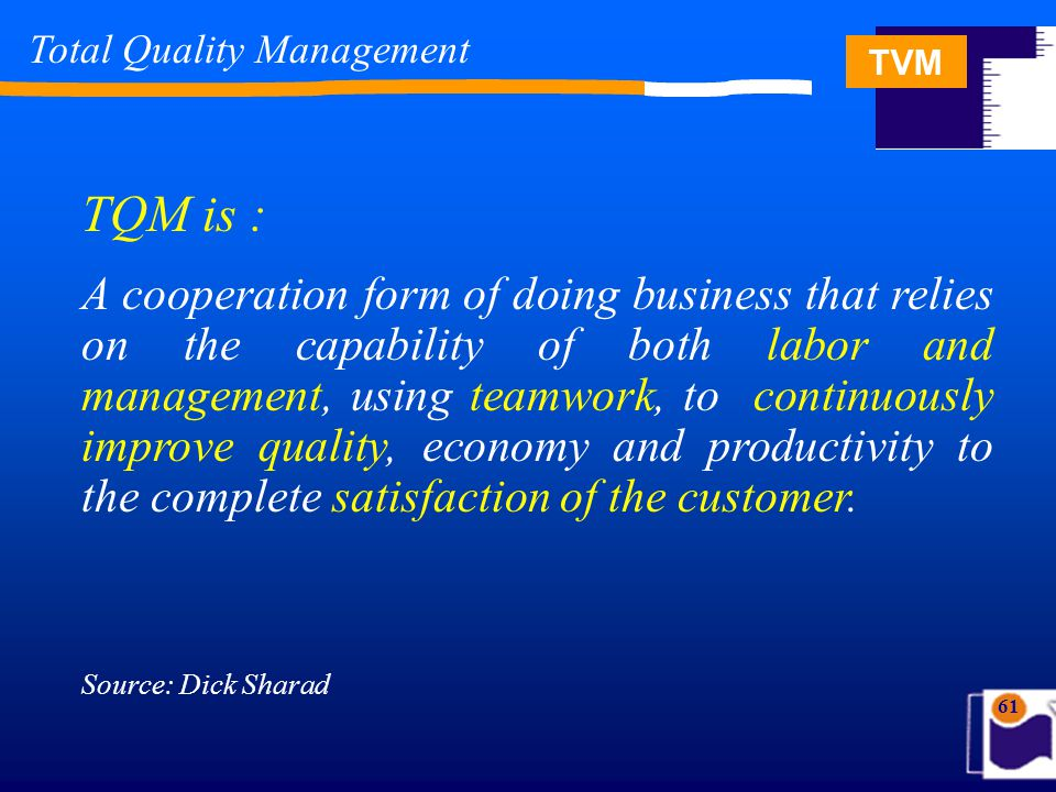 TVM 61 Total Quality Management TQM is : A cooperation form of doing business that relies on the capability of both labor and management, using teamwork, to continuously improve quality, economy and productivity to the complete satisfaction of the customer.