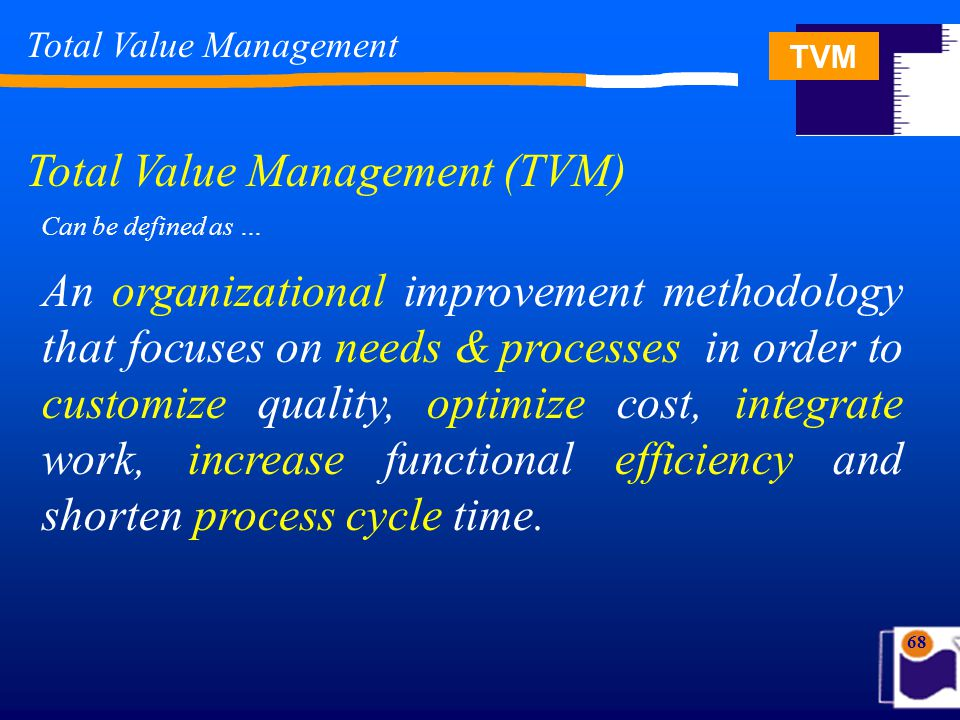 TVM 68 Total Value Management Total Value Management (TVM) Can be defined as … An organizational improvement methodology that focuses on needs & proce