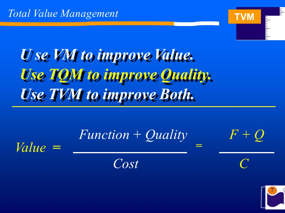 TVM 68 Total Value Management Total Value Management (TVM) Can be defined as … An organizational improvement methodology that focuses on needs & processes in order to customize quality, optimize cost, integrate work, increase functional efficiency and shorten process cycle time.