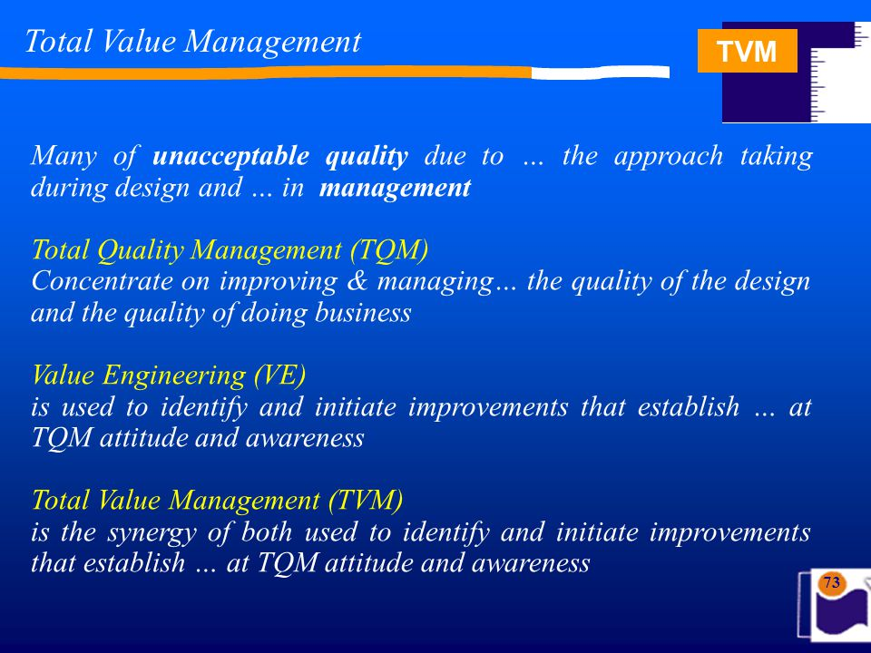 TVM 73 Total Value Management Many of unacceptable quality due to … the approach taking during design and … in management Total Quality Management (TQM) Concentrate on improving & managing… the quality of the design and the quality of doing business Value Engineering (VE) is used to identify and initiate improvements that establish … at TQM attitude and awareness Total Value Management (TVM) is the synergy of both used to identify and initiate improvements that establish … at TQM attitude and awareness