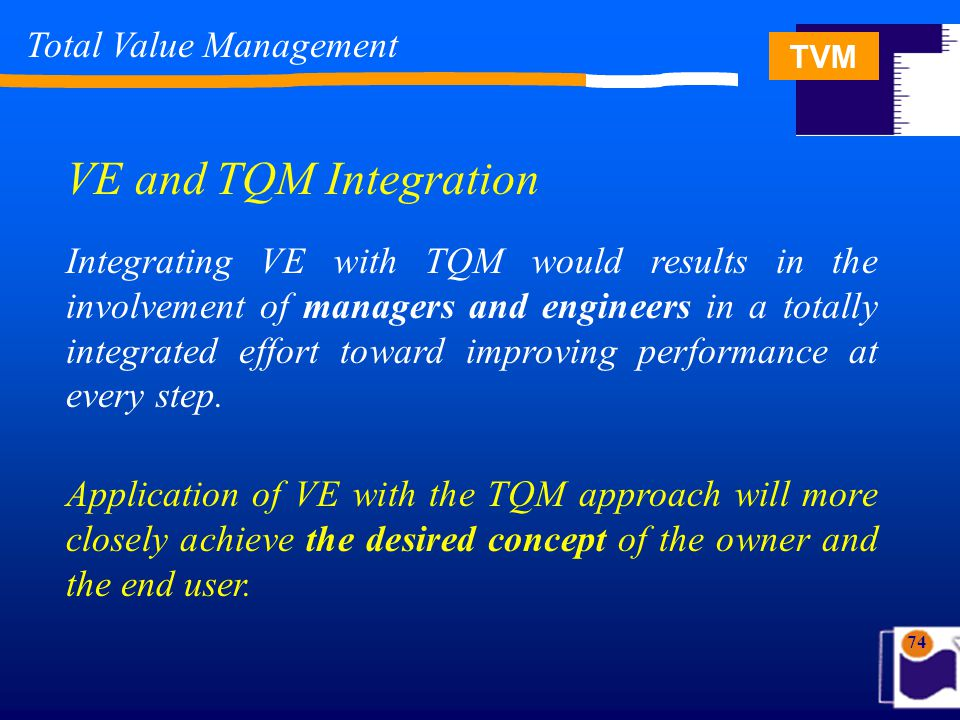 TVM 74 Total Value Management VE and TQM Integration Integrating VE with TQM would results in the involvement of managers and engineers in a totally integrated effort toward improving performance at every step.