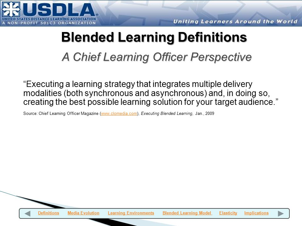 Blended Learning Definitions A Chief Learning Officer Perspective Executing a learning strategy that integrates multiple delivery modalities (both synchronous and asynchronous) and, in doing so, creating the best possible learning solution for your target audience. Source: Chief Learning Officer Magazine (www.clomedia.com), Executing Blended Learning, Jan., 2009www.clomedia.com Definitions Media Evolution Learning Environments Blended Learning Model Elasticity ImplicationsDefinitionsMedia EvolutionLearning EnvironmentsBlended Learning Model ElasticityImplications