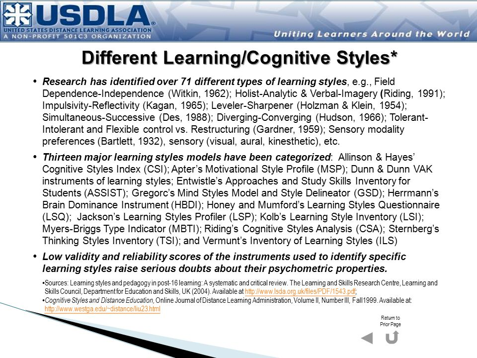 Different Learning/Cognitive Styles* Research has identified over 71 different types of learning styles, e.g., Field Dependence-Independence (Witkin, 1962); Holist-Analytic & Verbal-Imagery (Riding, 1991); Impulsivity-Reflectivity (Kagan, 1965); Leveler-Sharpener (Holzman & Klein, 1954); Simultaneous-Successive (Des, 1988); Diverging-Converging (Hudson, 1966); Tolerant- Intolerant and Flexible control vs.