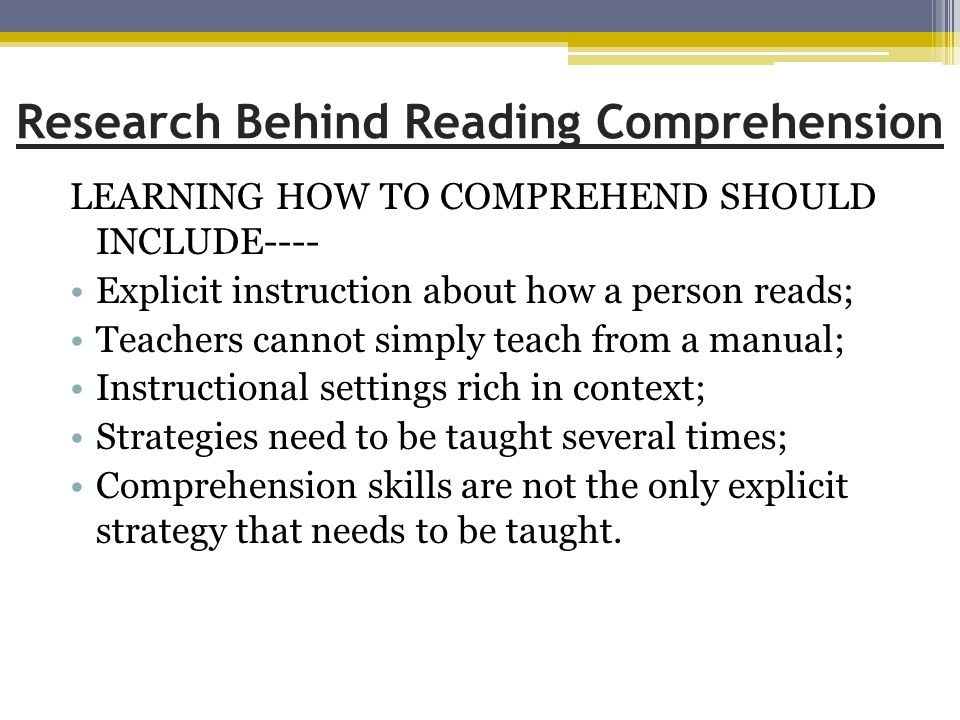 Research Behind Reading Comprehension LEARNING HOW TO COMPREHEND SHOULD INCLUDE---- Explicit instruction about how a person reads; Teachers cannot simply teach from a manual; Instructional settings rich in context; Strategies need to be taught several times; Comprehension skills are not the only explicit strategy that needs to be taught.
