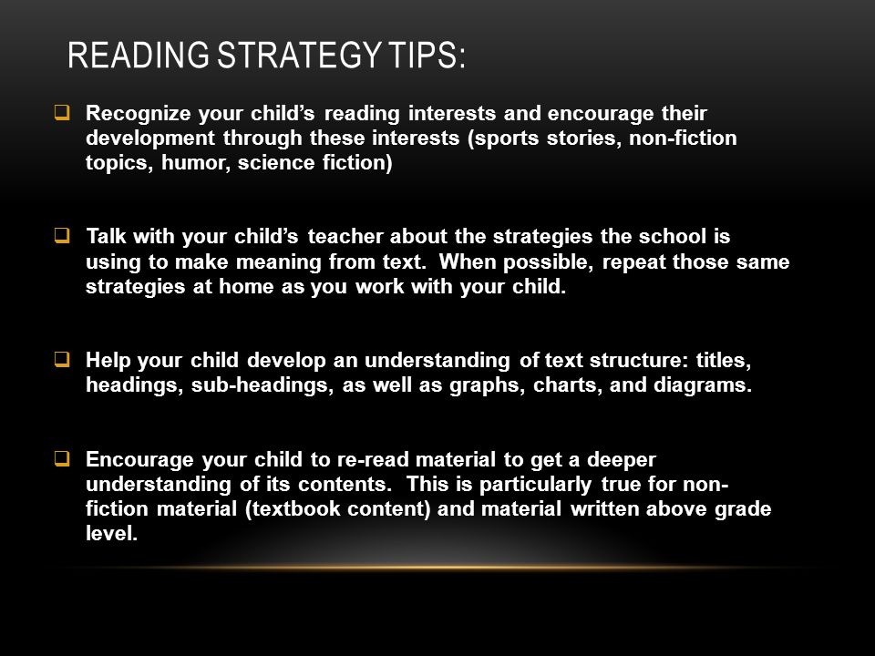 READING STRATEGY TIPS:  Recognize your child's reading interests and encourage their development through these interests (sports stories, non-fiction