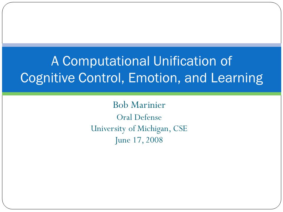 Bob Marinier Oral Defense University of Michigan, CSE June 17, 2008 A Computational Unification of Cognitive Control, Emotion, and Learning