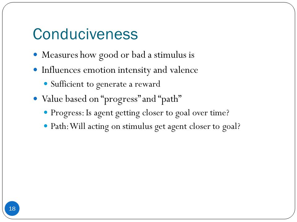 Conduciveness 18 Measures how good or bad a stimulus is Influences emotion intensity and valence Sufficient to generate a reward Value based on progress and path Progress: Is agent getting closer to goal over time.