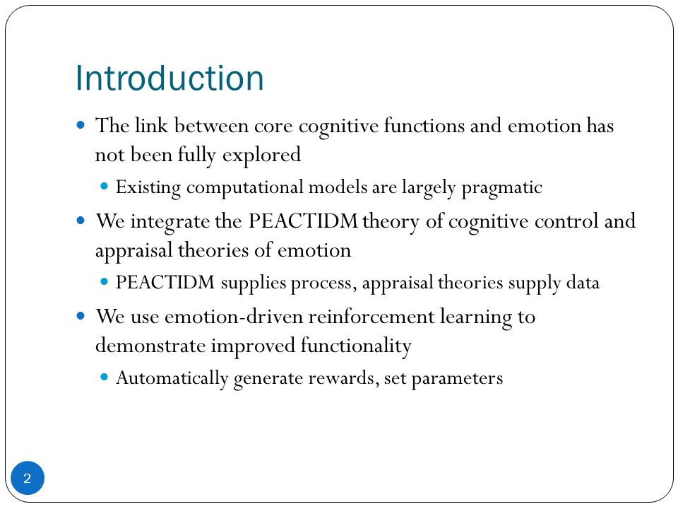 Cognitive Control: PEACTIDM PerceiveObtain raw perception EncodeCreate domain-independent representation AttendChoose stimulus to process ComprehendGenerate structures that relate stimulus to tasks and can be used to inform behavior TaskPerform task maintenance IntendChoose an action, create prediction DecodeDecompose action into motor commands MotorExecute motor commands 3