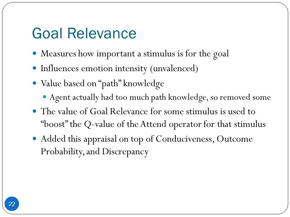 Goal Relevance Measures how important a stimulus is for the goal Influences emotion intensity (unvalenced) Value based on path knowledge Agent actually had too much path knowledge, so removed some The value of Goal Relevance for some stimulus is used to boost the Q-value of the Attend operator for that stimulus Added this appraisal on top of Conduciveness, Outcome Probability, and Discrepancy 22