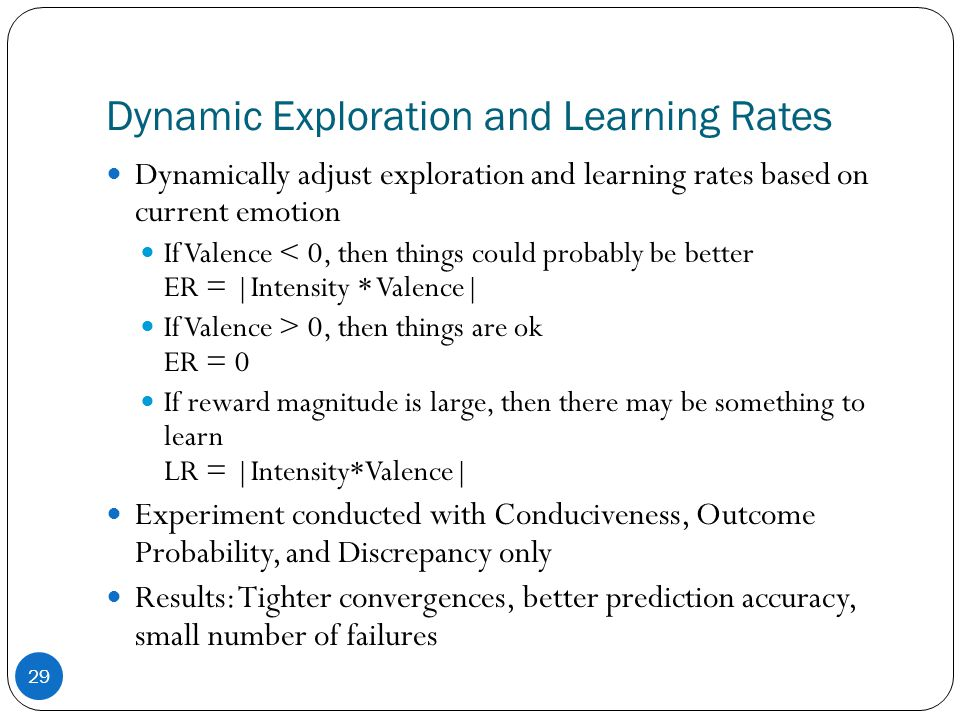 Dynamic Exploration and Learning Rates 29 Dynamically adjust exploration and learning rates based on current emotion If Valence < 0, then things could probably be better ER = |Intensity * Valence| If Valence > 0, then things are ok ER = 0 If reward magnitude is large, then there may be something to learn LR = |Intensity*Valence| Experiment conducted with Conduciveness, Outcome Probability, and Discrepancy only Results: Tighter convergences, better prediction accuracy, small number of failures