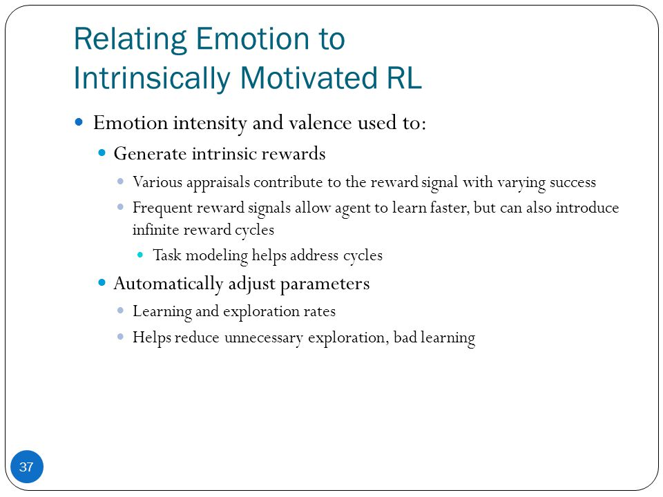 Relating Emotion to Intrinsically Motivated RL 37 Emotion intensity and valence used to: Generate intrinsic rewards Various appraisals contribute to the reward signal with varying success Frequent reward signals allow agent to learn faster, but can also introduce infinite reward cycles Task modeling helps address cycles Automatically adjust parameters Learning and exploration rates Helps reduce unnecessary exploration, bad learning