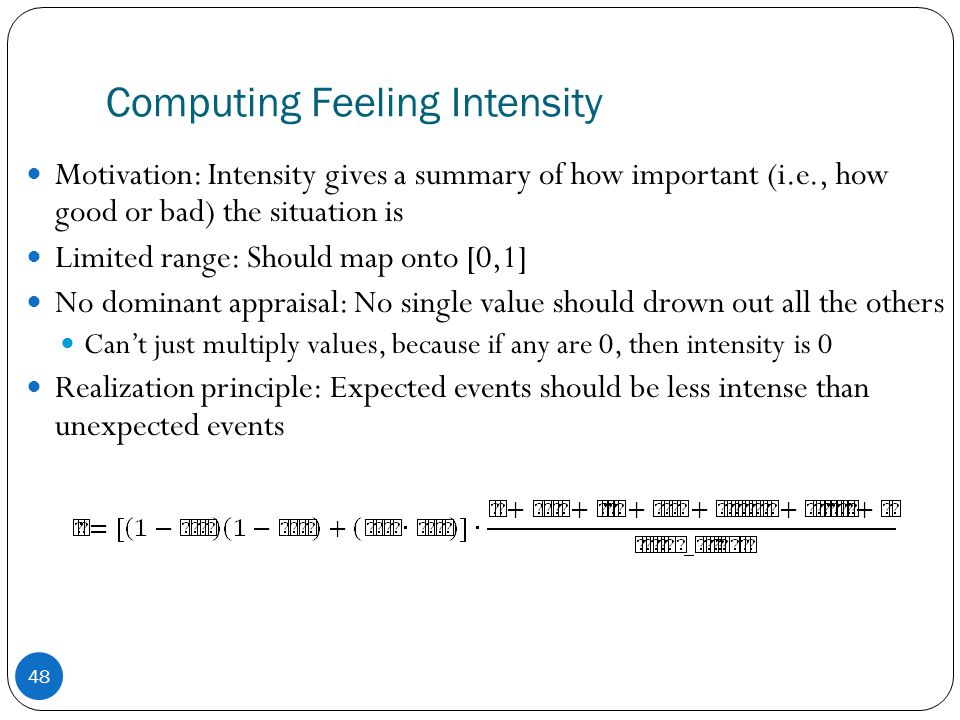 Computing Feeling Intensity 48 Motivation: Intensity gives a summary of how important (i.e., how good or bad) the situation is Limited range: Should map onto [0,1] No dominant appraisal: No single value should drown out all the others Can't just multiply values, because if any are 0, then intensity is 0 Realization principle: Expected events should be less intense than unexpected events