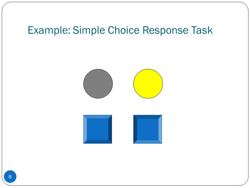 Example: Simple Choice Response Task 8