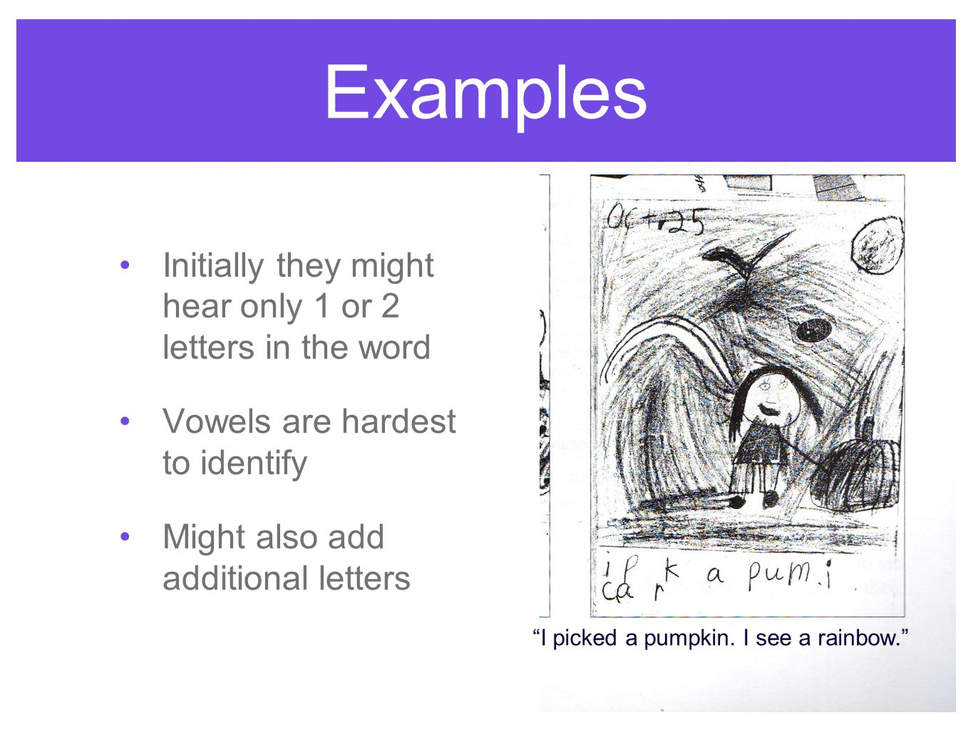 "Examples Initially they might hear only 1 or 2 letters in the word Vowels are hardest to identify Might also add additional letters ""I picked a pumpki"