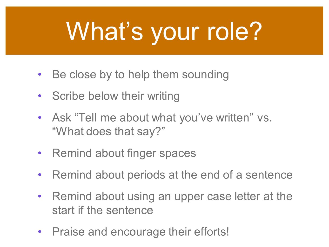 "What's your role? Be close by to help them sounding Scribe below their writing Ask ""Tell me about what you've written"" vs. ""What does that say?"" Remin"