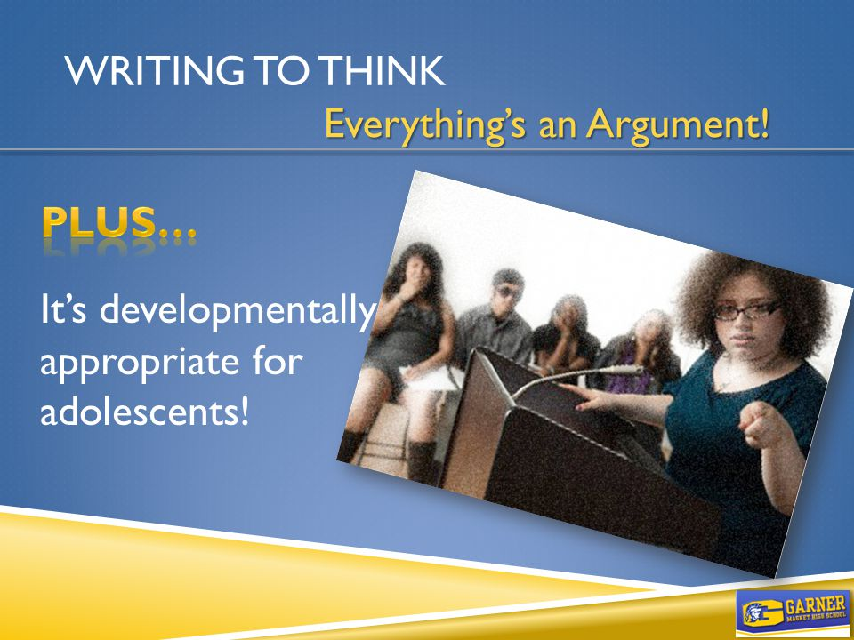 WRITING TO THINK Everything's an Argument! It's developmentally appropriate for adolescents!