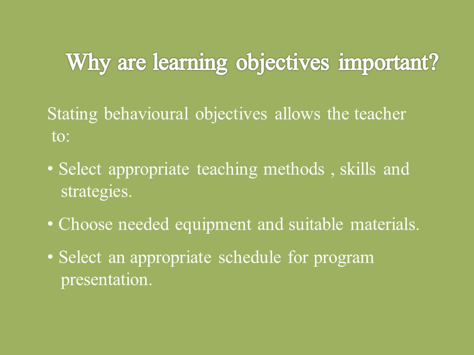 Stating behavioural objectives allows the teacher to: Select appropriate teaching methods, skills and strategies.