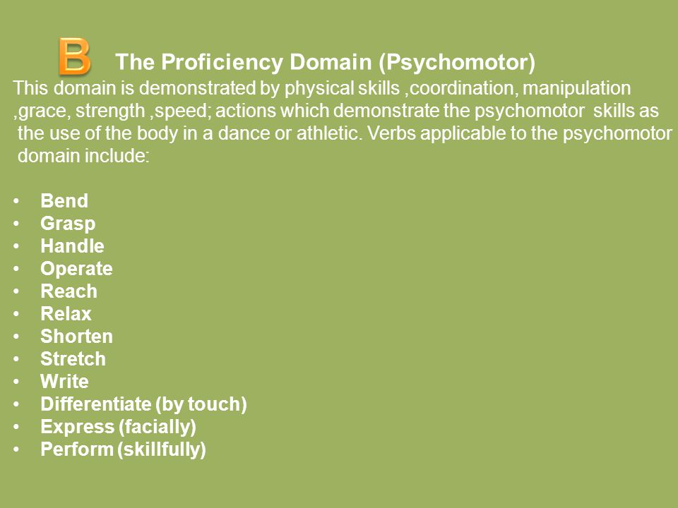 The Proficiency Domain (Psychomotor) This domain is demonstrated by physical skills,coordination, manipulation,grace, strength,speed; actions which demonstrate the psychomotor skills as the use of the body in a dance or athletic.