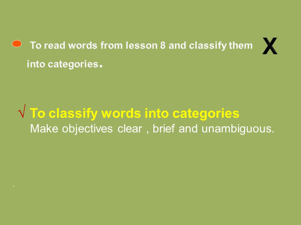 . √ To classify words into categories Make objectives clear, brief and unambiguous.