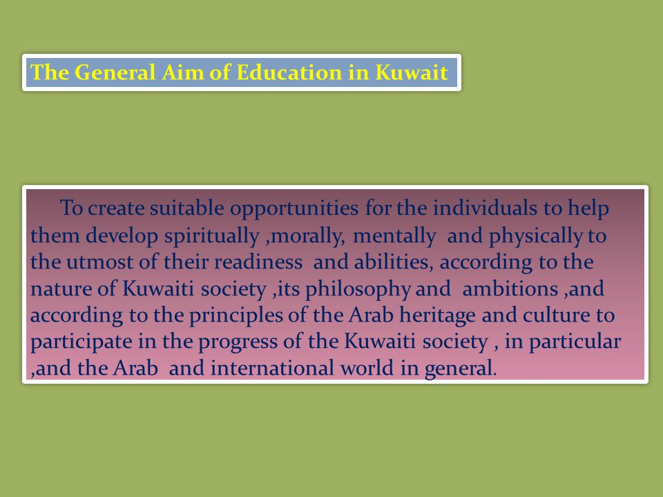 To create suitable opportunities for the individuals to help them develop spiritually,morally, mentally and physically to the utmost of their readiness and abilities, according to the nature of Kuwaiti society,its philosophy and ambitions,and according to the principles of the Arab heritage and culture to participate in the progress of the Kuwaiti society, in particular,and the Arab and international world in general.