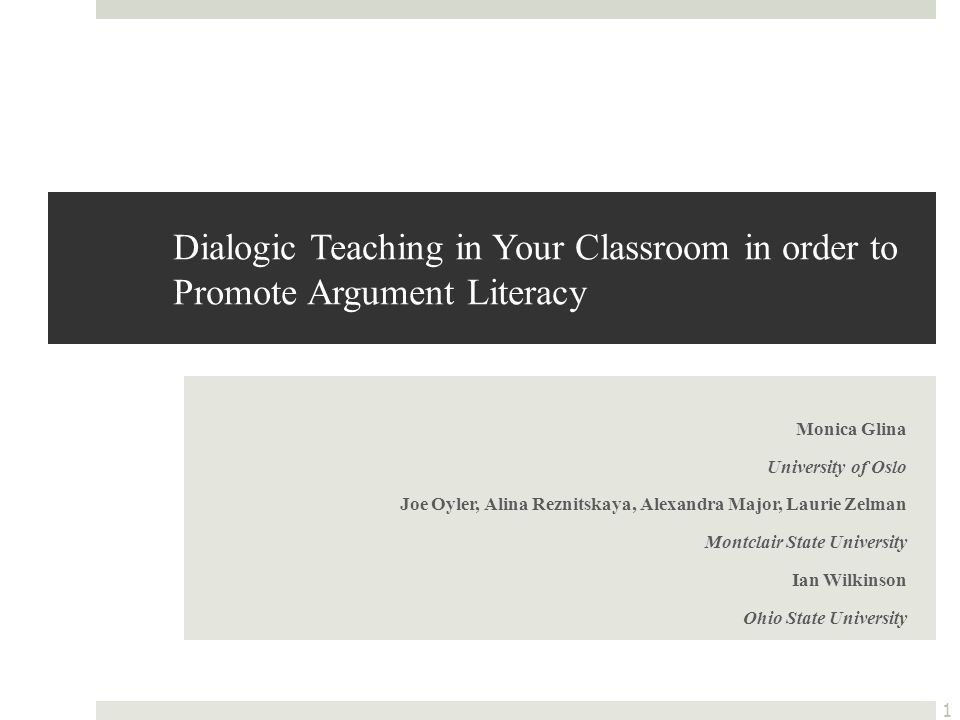 Dialogic Teaching in Your Classroom in order to Promote Argument Literacy Monica Glina University of Oslo Joe Oyler, Alina Reznitskaya, Alexandra Major, Laurie Zelman Montclair State University Ian Wilkinson Ohio State University 1