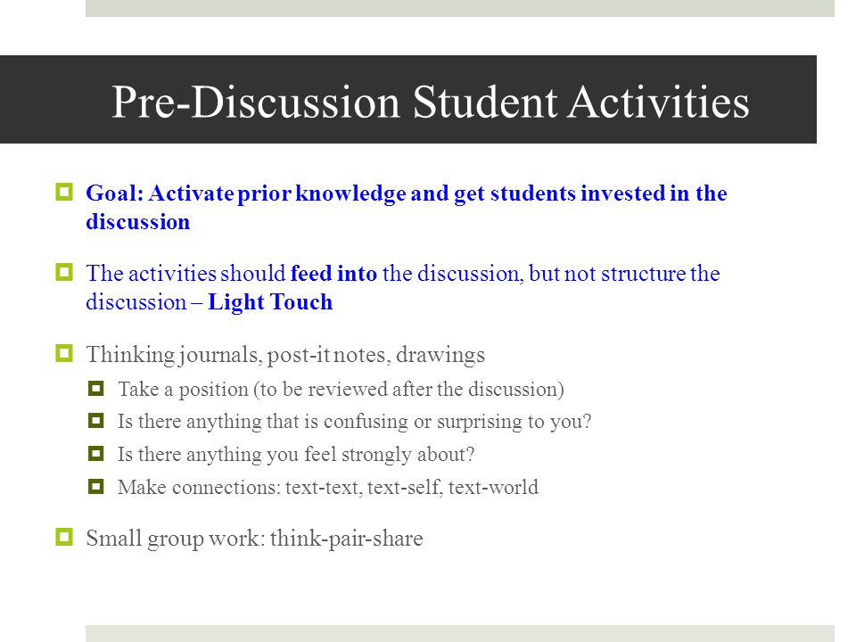 Pre-Discussion Student Activities  Goal: Activate prior knowledge and get students invested in the discussion  The activities should feed into the discussion, but not structure the discussion – Light Touch  Thinking journals, post-it notes, drawings  Take a position (to be reviewed after the discussion)  Is there anything that is confusing or surprising to you.